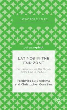 Latinos in the End Zone av Frederick Luis Aldama og Christopher Gonzalez (Innbundet)