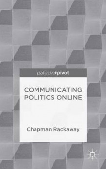 Communicating Politics Online av Chapman Rackaway (Innbundet)