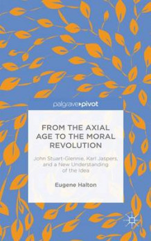 From the Axial Age to the Moral Revolution: John Stuart-Glennie, Karl Jaspers, and a New Understanding of the Idea av Eugene Halton (Innbundet)