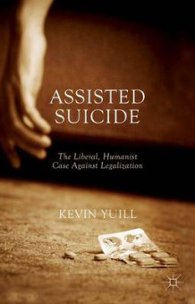 Assisted Suicide: The Liberal, Humanist Case Against Legalization av Kevin Yuill (Heftet)