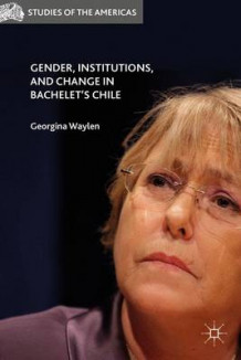 Gender, Institutions, and Change in Bachelet's Chile 2016 (Innbundet)