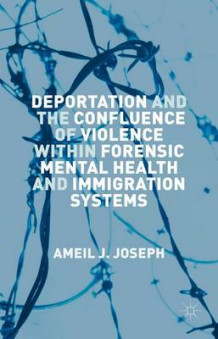 Deportation and the Confluence of Violence within Forensic Mental Health and Immigration Systems av Ameil J. Joseph (Innbundet)