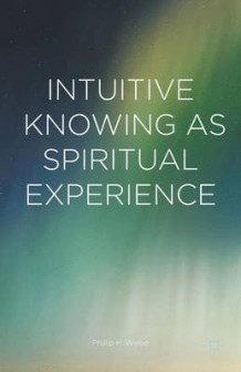 Intuitive Knowing as Spiritual Experience 2015 av Phillip H. Wiebe (Innbundet)