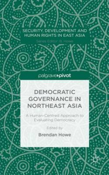Democratic Governance in Northeast Asia: A Human-Centered Approach to Evaluating Democracy 2015 (Innbundet)