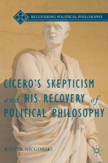 Cicero's Skepticism and His Recovery of Political Philosophy av Walter Nicgorski (Innbundet)