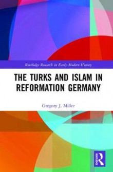 The Turks and Islam in Reformation Germany av Gregory J. Miller (Innbundet)