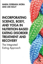 Incorporating Science, Body, and Yoga in Nutrition-Based Eating Disorder Treatment and Recovery av Joe Kelly og Maria Sorbara Mora (Heftet)