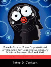 French Ground Force Organizational Development for Counterrevolutionary Warfare Between 1945 and 1962 av Peter D Jackson (Heftet)