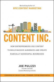 Content Inc.: How Entrepreneurs Use Content to Build Massive Audiences and Create Radically Successful Businesses av Joe Pulizzi (Innbundet)
