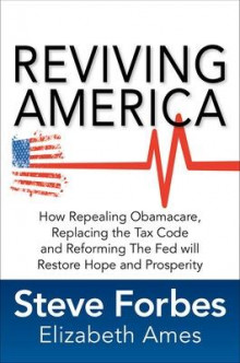 Reviving America: How Repealing Obamacare, Replacing the Tax Code and Reforming The Fed will Restore Hope and Prosperity av Steve Forbes og Elizabeth Ames (Innbundet)