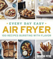 Every Day Easy Air Fryer: 100 Recipes Bursting with Flavor av Urvashi Pitre (Heftet)