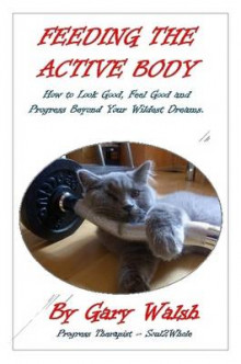 Feeding the Active Body: How to Look Good, Feel Good and Progress Beyond Your Wildest Dreams av Gary Walsh (Heftet)