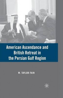 American Ascendance and British Retreat in the Persian Gulf Region av W. Taylor Fain (Heftet)