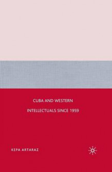 Cuba and Western Intellectuals since 1959 av Kepa Artaraz (Heftet)