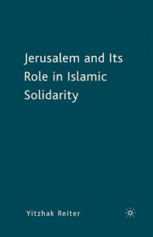 Jerusalem and its Role in Islamic Solidarity av Yitzhak Reiter (Heftet)
