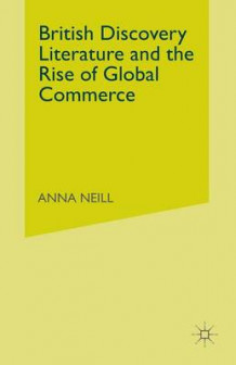 British Discovery Literature and the Rise of Global Commerce av A. Neill (Heftet)