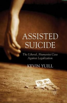 Assisted Suicide: The Liberal, Humanist Case Against Legalization 2015 av Kevin Yuill (Heftet)