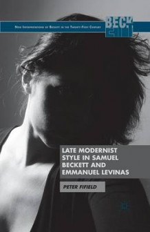 Late Modernist Style in Samuel Beckett and Emmanuel Levinas av Peter Fifield (Heftet)
