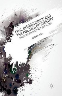 Civil Disobedience and the Politics of Identity av J. Hill (Heftet)