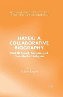 Hayek: A Collaborative Biography 2015: Fraud, Fascism and Free Market Religion Part III (Heftet)