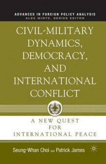 Civil-Military Dynamics, Democracy, and International Conflict av Patrick James og Seung-Whan Choi (Heftet)