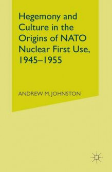 Hegemony and Culture in the Origins of NATO Nuclear First Use, 1945-1955 av A. Johnston (Heftet)