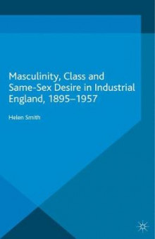 Masculinity, Class and Same-Sex Desire in Industrial England, 1895-1957 av Helen Smith (Heftet)
