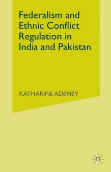 Federalism and Ethnic Conflict Regulation in India and Pakistan 2007 av Katherine Adeney (Heftet)