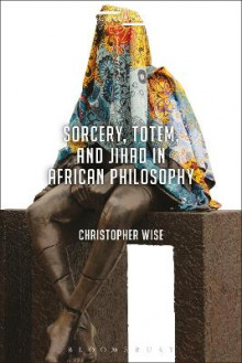 Sorcery, Totem, and Jihad in African Philosophy av Christopher Wise (Innbundet)