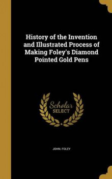 History of the Invention and Illustrated Process of Making Foley's Diamond Pointed Gold Pens av John Foley (Innbundet)