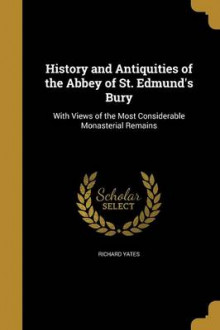 History and Antiquities of the Abbey of St. Edmund's Bury av Richard Yates (Heftet)