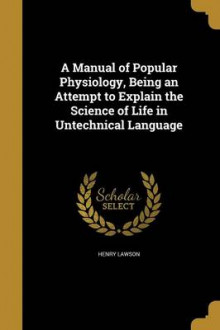 A Manual of Popular Physiology, Being an Attempt to Explain the Science of Life in Untechnical Language av Henry Lawson (Heftet)