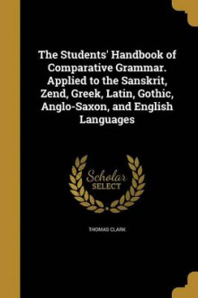 The Students' Handbook of Comparative Grammar. Applied to the Sanskrit, Zend, Greek, Latin, Gothic, Anglo-Saxon, and English Languages av Thomas Clark (Heftet)