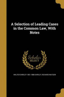 A Selection of Leading Cases in the Common Law, with Notes av Walter Shirley 1851-1888 Shirley og Richard Watson (Heftet)