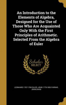 An Introduction to the Elements of Algebra, Designed for the Use of Those Who Are Acquainted Only with the First Principles of Arithmetic. Selected from the Algebra of Euler av Leonhard 1707-1783 Euler, John 1779-1853 Farrar og John Davis (Innbundet)