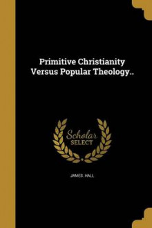 Primitive Christianity Versus Popular Theology.. av James Hall (Heftet)