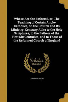 Whose Are the Fathers?, Or, the Teaching of Certain Anglo-Catholics, on the Church and Its Ministry, Contrary Alike to the Holy Scriptures, to the Fathers of the First Six Centuries, and to Those of the Reformed Church of England av John Harrison (Heftet)