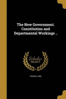 The New Government. Constitution and Departmental Workings .. av Francis King (Heftet)