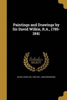 Paintings and Drawings by Sir David Wilkie, R.A., 1785-1841 av John Woodward (Heftet)