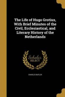 The Life of Hugo Grotius, with Brief Minutes of the Civil, Ecclesiastical, and Literary History of the Netherlands av Charles Butler (Heftet)
