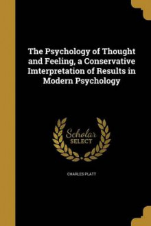The Psychology of Thought and Feeling, a Conservative Imterpretation of Results in Modern Psychology av Charles Platt (Heftet)