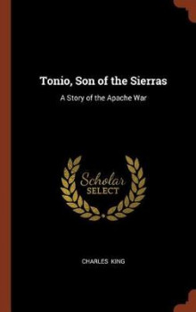 Tonio, Son of the Sierras av Charles King (Innbundet)