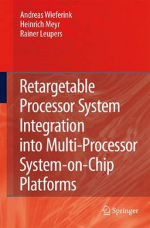 Retargetable Processor System Integration into Multi-processor System-on-chip Platforms av Andreas Wieferink, Heinrich Meyr og Rainer Leupers (Innbundet)