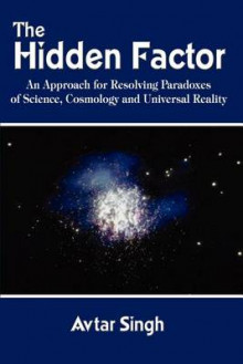 The Hidden Factor: an Approach for Resolving Paradoxes of Science, Cosmology and Universal Reality av Avtar Singh (Heftet)