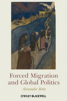 Forced Migration and Global Politics av Alexander Betts (Heftet)