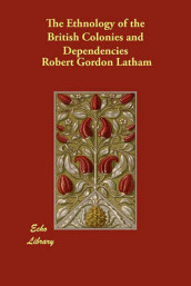 The Ethnology of the British Colonies and Dependencies av Robert Gordon Latham (Heftet)