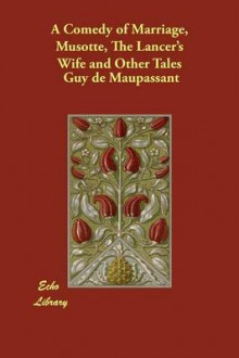 A Comedy of Marriage, Musotte, the Lancer's Wife and Other Tales av Guy De Maupassant (Heftet)