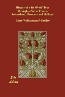 History of a Six Weeks' Tour Through a Part of France, Switzerland, Germany and Holland av Mary Wollstonecraft Shelley (Heftet)