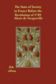 The State of Society in France Before the Revolution of 1789 av Alexis De Tocqueville (Heftet)