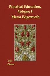 Practical Education, Volume I av Maria Edgeworth og Richard Lovell Edgeworth (Heftet)
